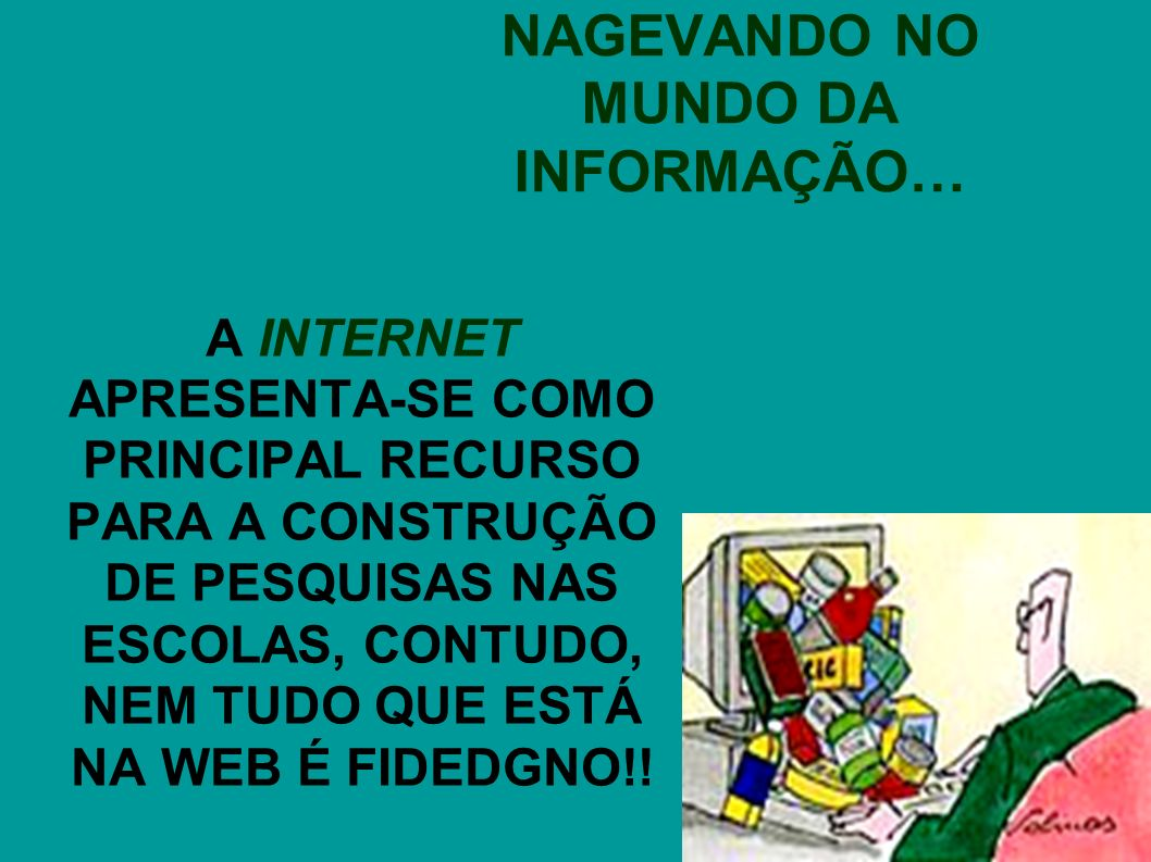 NAGEVANDO NO MUNDO DA INFORMAÇÃO… A INTERNET APRESENTA-SE COMO PRINCIPAL RECURSO PARA A CONSTRUÇÃO DE PESQUISAS NAS ESCOLAS, CONTUDO, NEM TUDO QUE ESTÁ NA WEB É FIDEDGNO!!