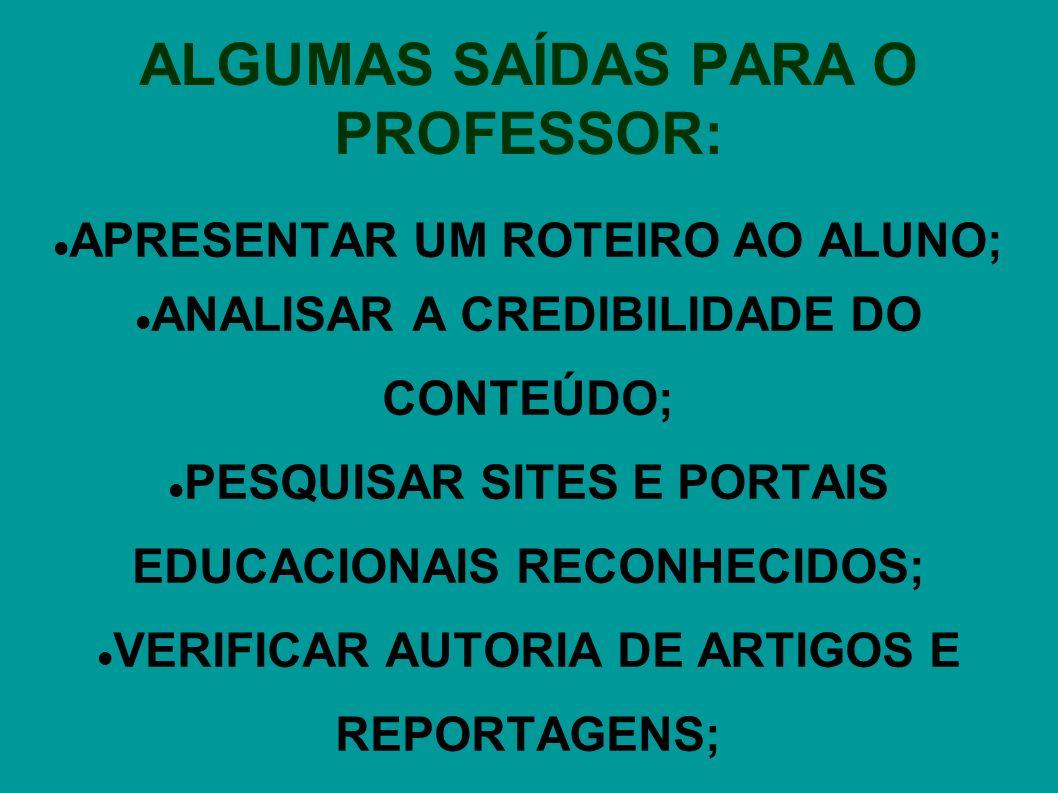 ALGUMAS SAÍDAS PARA O PROFESSOR: APRESENTAR UM ROTEIRO AO ALUNO; ANALISAR A CREDIBILIDADE DO CONTEÚDO; PESQUISAR SITES E PORTAIS EDUCACIONAIS RECONHECIDOS; VERIFICAR AUTORIA DE ARTIGOS E REPORTAGENS;