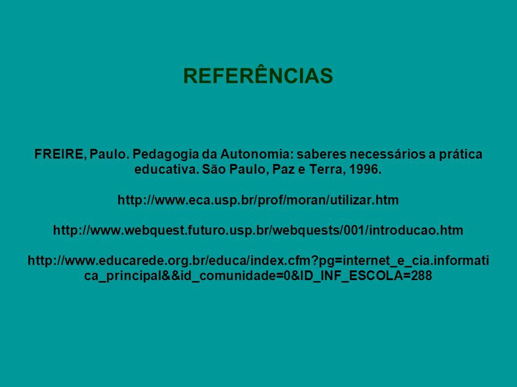 REFERÊNCIAS FREIRE, Paulo. Pedagogia da Autonomia: saberes necessários a prática educativa. São Paulo, Paz e Terra, 1996. http://www.eca.usp.br/prof/m