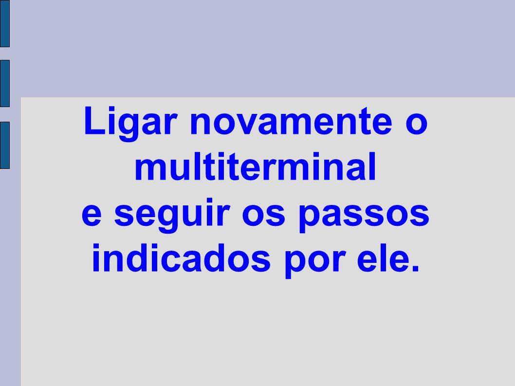 Ligar novamente o multiterminal e seguir os passos indicados por ele.