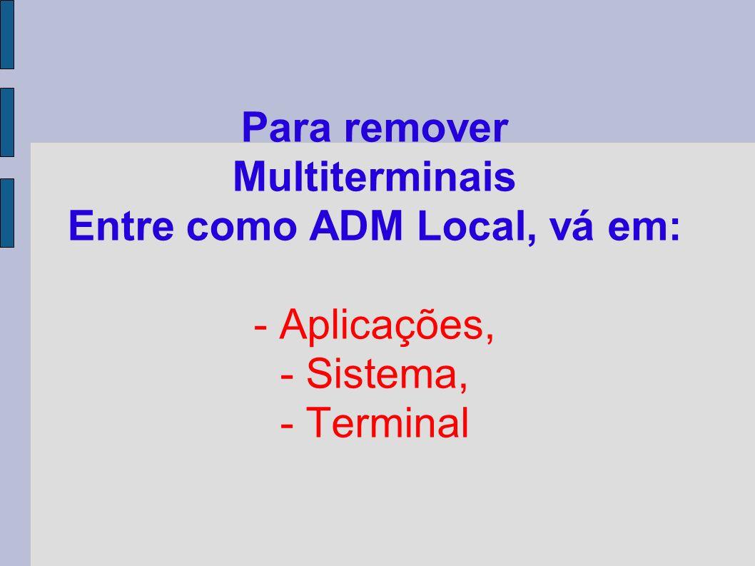 Para remover Multiterminais Entre como ADM Local, vá em: - Aplicações, - Sistema, - Terminal