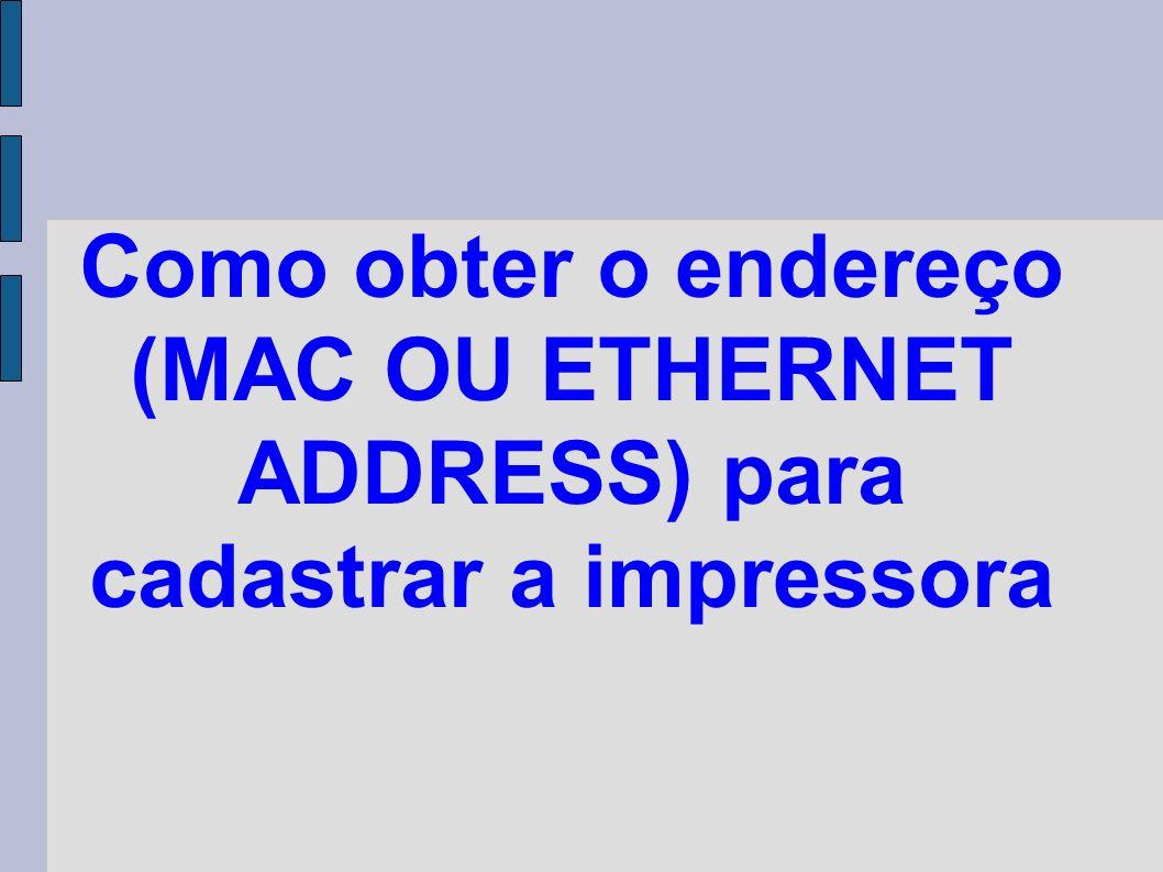 Como obter o endereço (MAC OU ETHERNET ADDRESS) para cadastrar a impressora