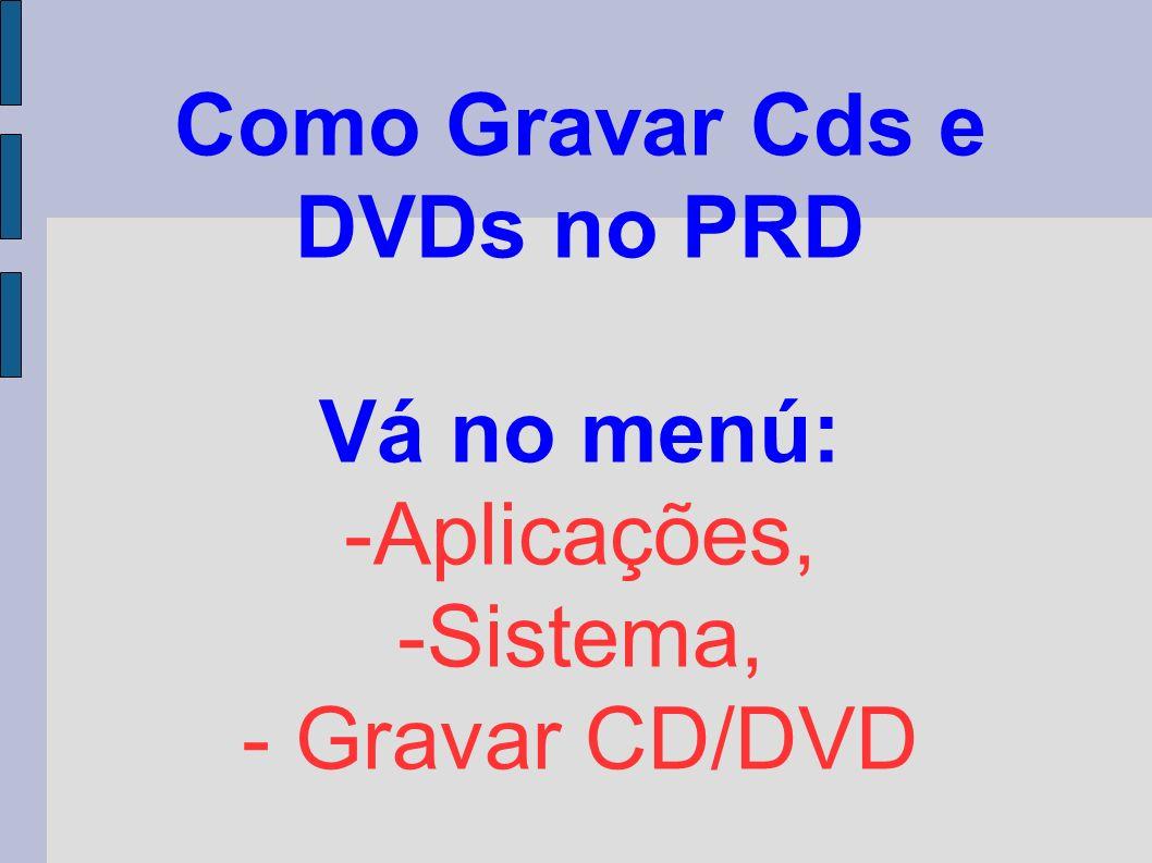 Como Gravar Cds e DVDs no PRD Vá no menú: -Aplicações, -Sistema, - Gravar CD/DVD