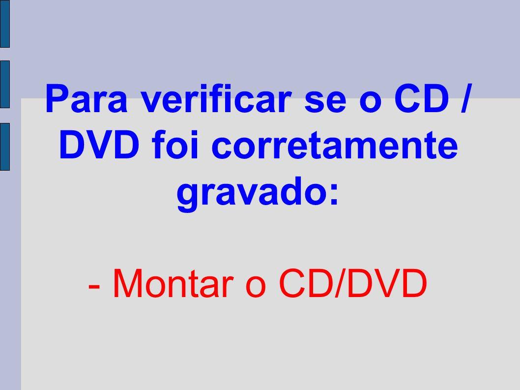 Para verificar se o CD / DVD foi corretamente gravado: - Montar o CD/DVD