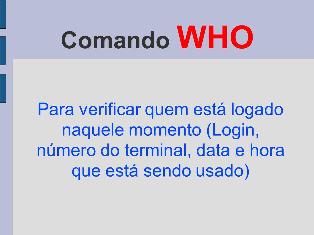 Comando WHO Para verificar quem está logado naquele momento (Login, número do terminal, data e hora que está sendo usado)