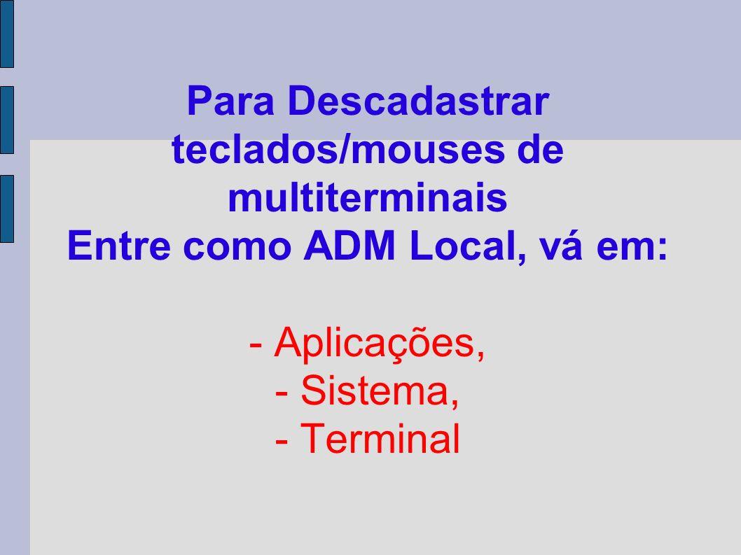 Para Descadastrar teclados/mouses de multiterminais Entre como ADM Local, vá em: - Aplicações, - Sistema, - Terminal