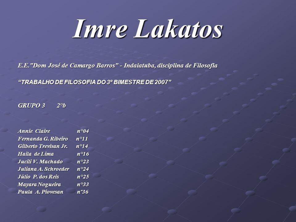 Imre Lakatos E.E.Dom José de Camargo Barros - Indaiatuba, disciplina de Filosofia TRABALHO DE FILOSOFIA DO 3º BIMESTRE DE 2007 GRUPO 3 2°b Annie Clair