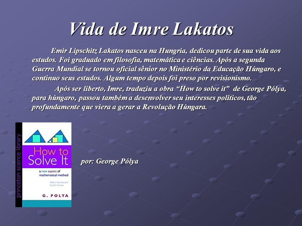 Vida de Imre Lakatos Emir Lipschitz Lakatos nasceu na Hungria, dedicou parte de sua vida aos estudos. Foi graduado em filosofia, matemática e ciências