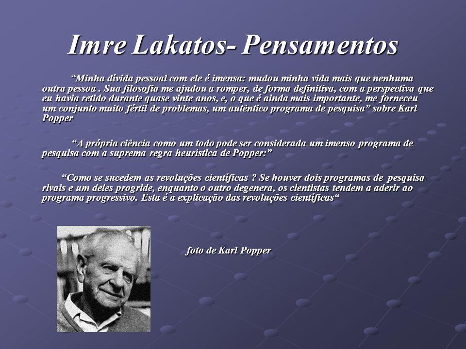 Imre Lakatos- Pensamentos Minha dívida pessoal com ele é imensa: mudou minha vida mais que nenhuma outra pessoa. Sua filosofia me ajudou a romper, de