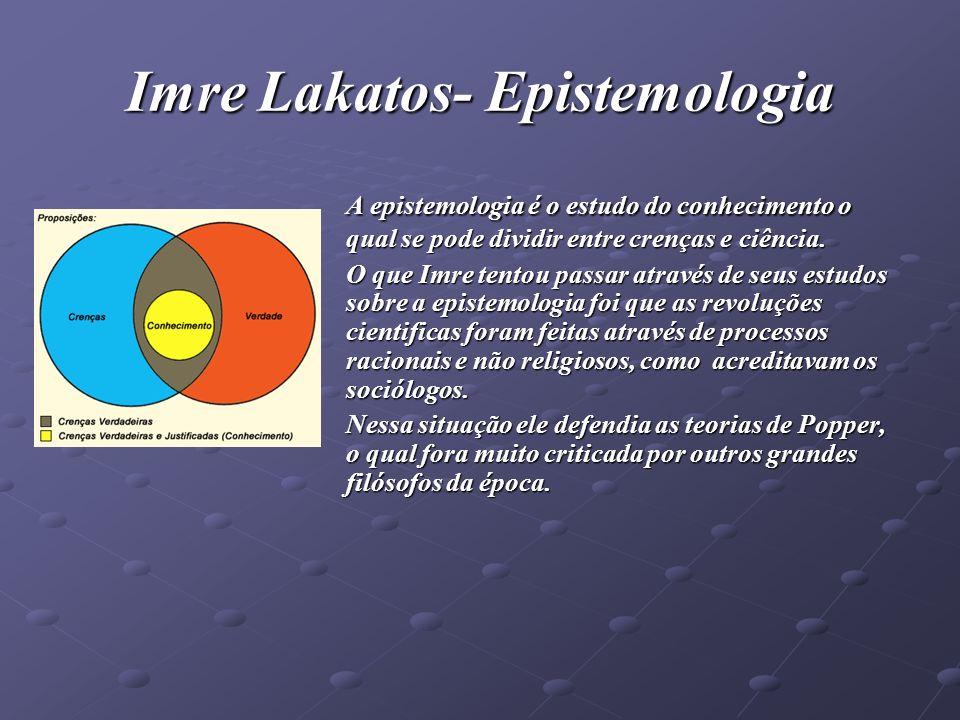 Imre Lakato- Epistemologia Tentou explicar toda sua filosofia através de seu trabalho conhecido por Metodologia dos programas de pesquisa científicas (MPPC).