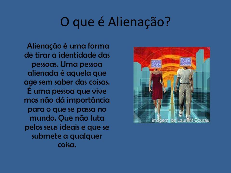O que é Alienação? Alienação é uma forma de tirar a identidade das pessoas. Uma pessoa alienada é aquela que age sem saber das coisas. É uma pessoa qu