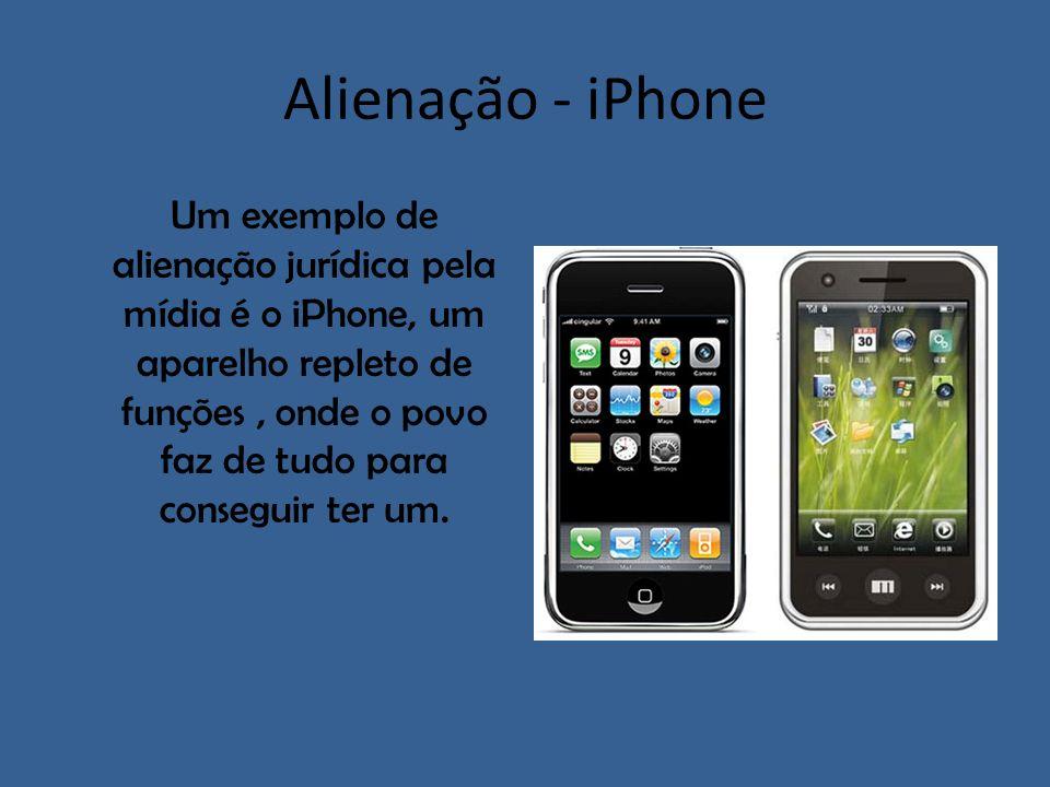 Alienação - iPhone Um exemplo de alienação jurídica pela mídia é o iPhone, um aparelho repleto de funções, onde o povo faz de tudo para conseguir ter
