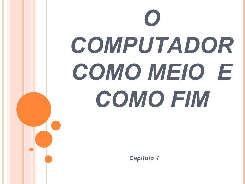 O COMPUTADOR COMO MEIO E COMO FIM Capítulo 4