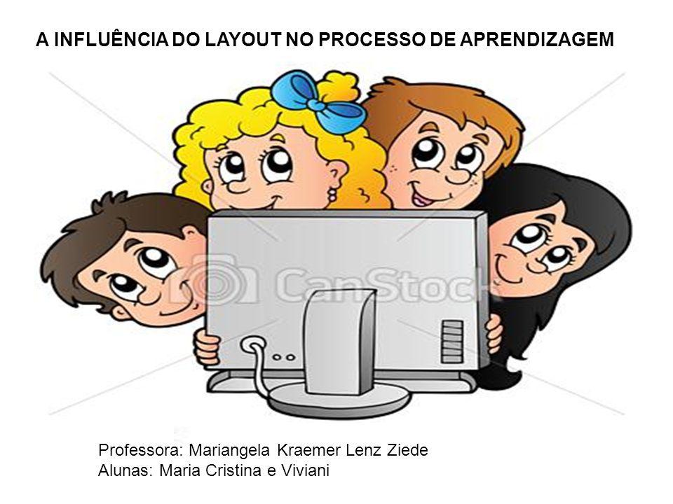 A INFLUÊNCIA DO LAYOUT NO PROCESSO DE APRENDIZAGEM Disciplina: Recursos Pedagógicos, Tecnológicos e Multimídia Professora: Mariangela Kraemer Lenz Ziede Alunas: Maria Cristina e Viviani