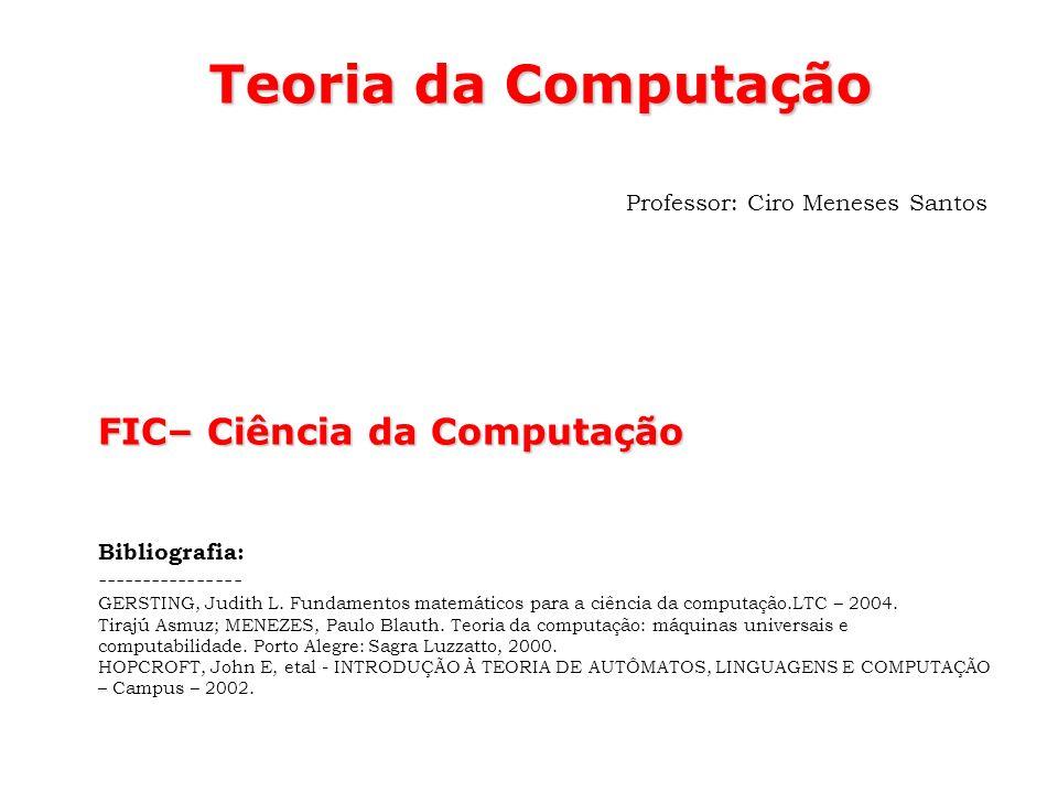 Teoria da Computação Professor: Ciro Meneses Santos FIC– Ciência da Computação Bibliografia: ---------------- GERSTING, Judith L. Fundamentos matemáti
