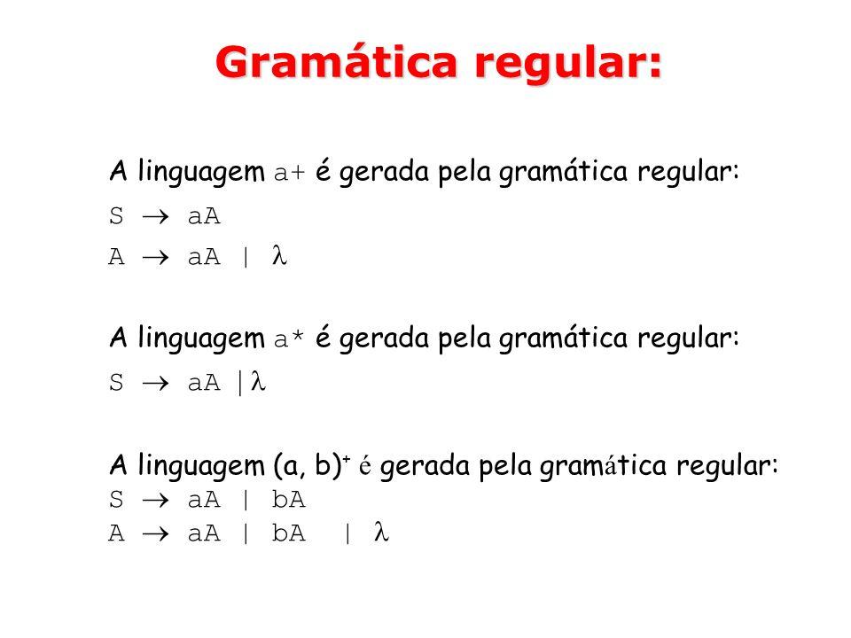 Gramática regular: A linguagem a+ é gerada pela gramática regular: S aA A aA | A linguagem a* é gerada pela gramática regular: S aA | A linguagem (a,