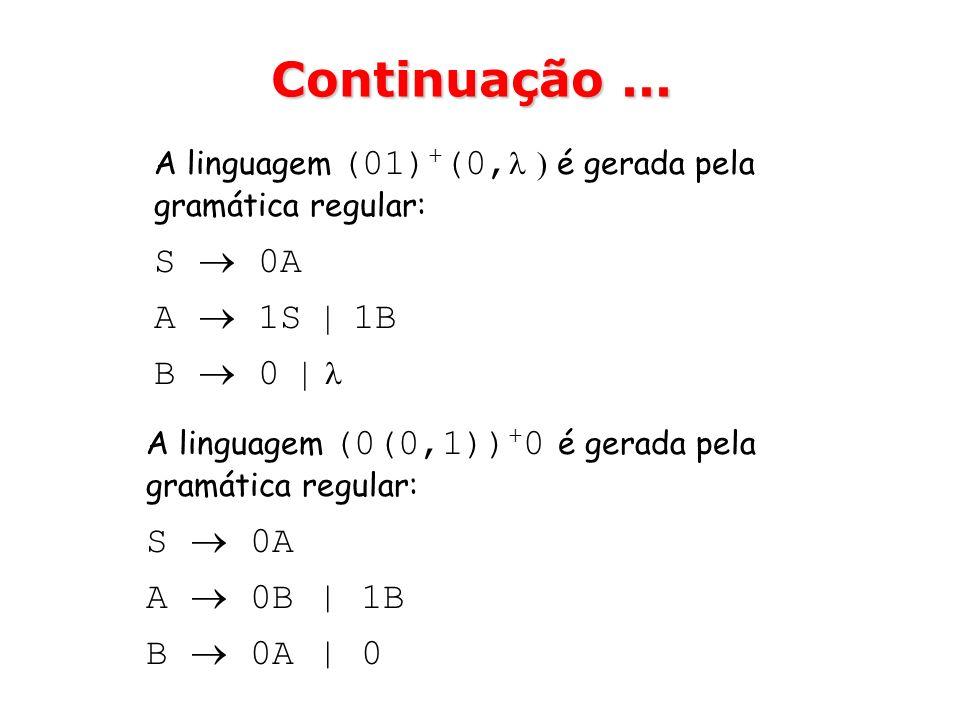 A linguagem (01) + (0, ) é gerada pela gramática regular: S 0A A 1S | 1B B 0 | Continuação... A linguagem (0(0,1)) + 0 é gerada pela gramática regular