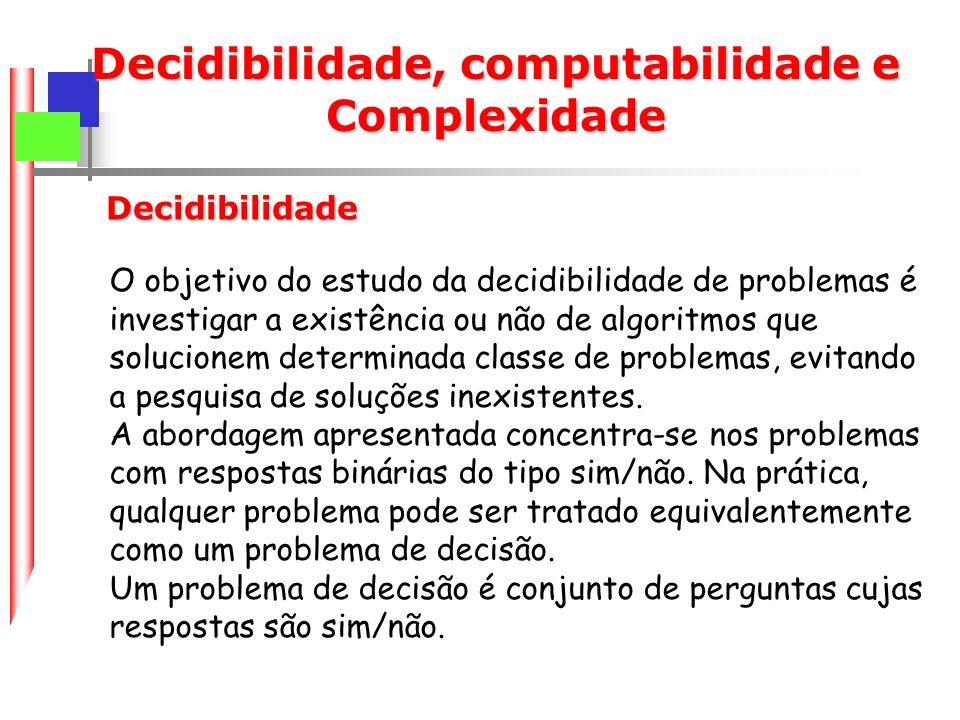 Decidibilidade, computabilidade e Complexidade O objetivo do estudo da decidibilidade de problemas é investigar a existência ou não de algoritmos que solucionem determinada classe de problemas, evitando a pesquisa de soluções inexistentes.