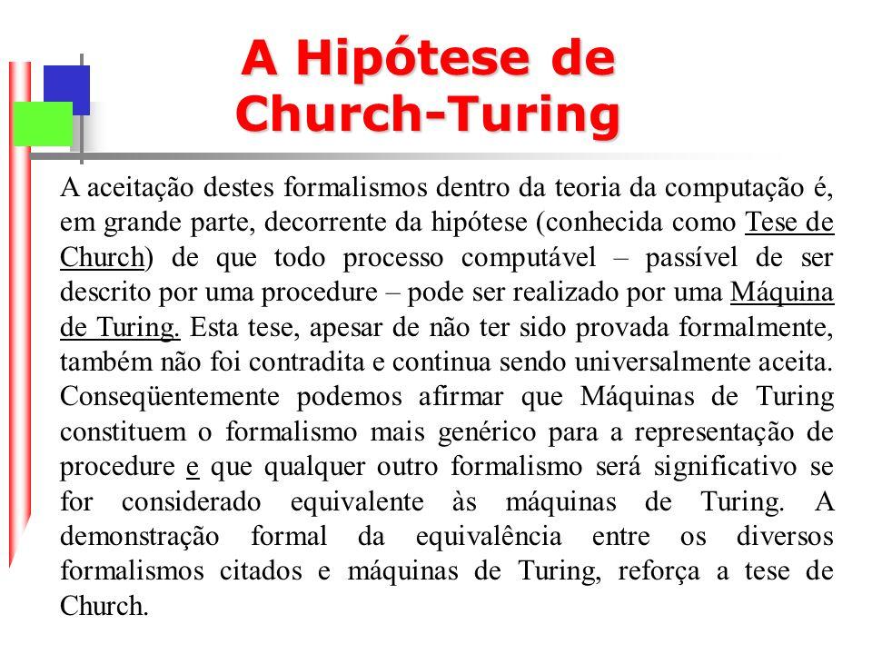 A Hipótese de Church-Turing A aceitação destes formalismos dentro da teoria da computação é, em grande parte, decorrente da hipótese (conhecida como Tese de Church) de que todo processo computável – passível de ser descrito por uma procedure – pode ser realizado por uma Máquina de Turing.