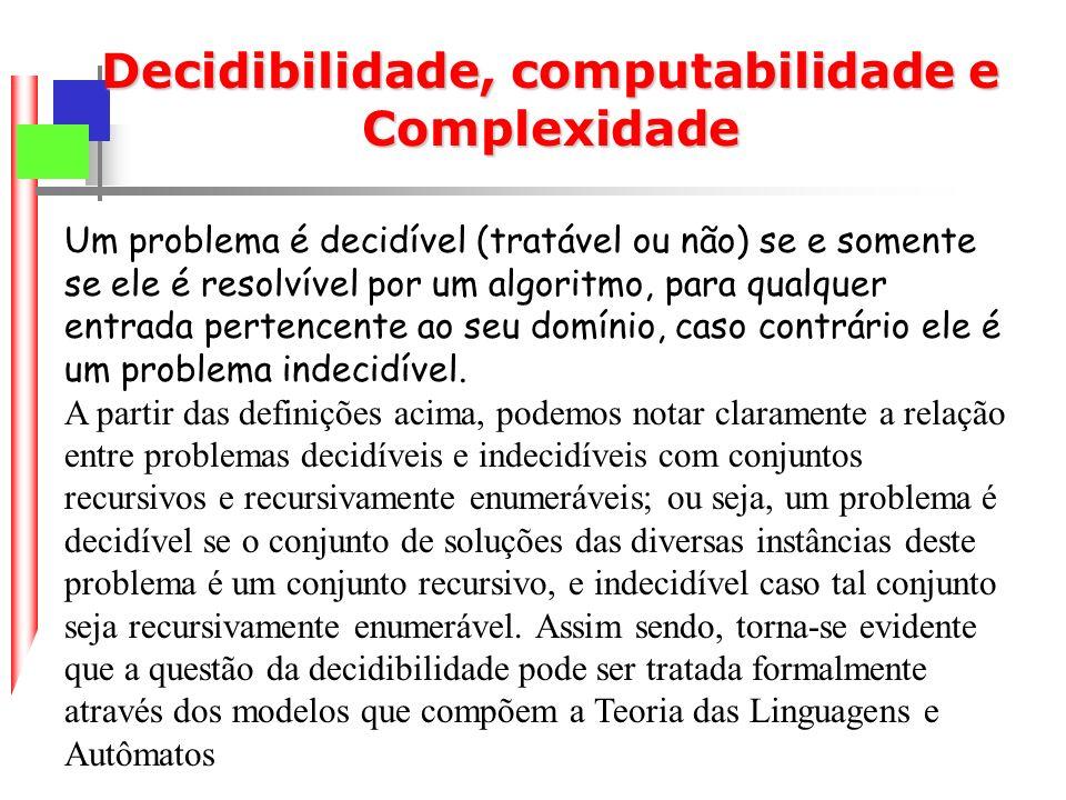 Um problema é decidível (tratável ou não) se e somente se ele é resolvível por um algoritmo, para qualquer entrada pertencente ao seu domínio, caso contrário ele é um problema indecidível.