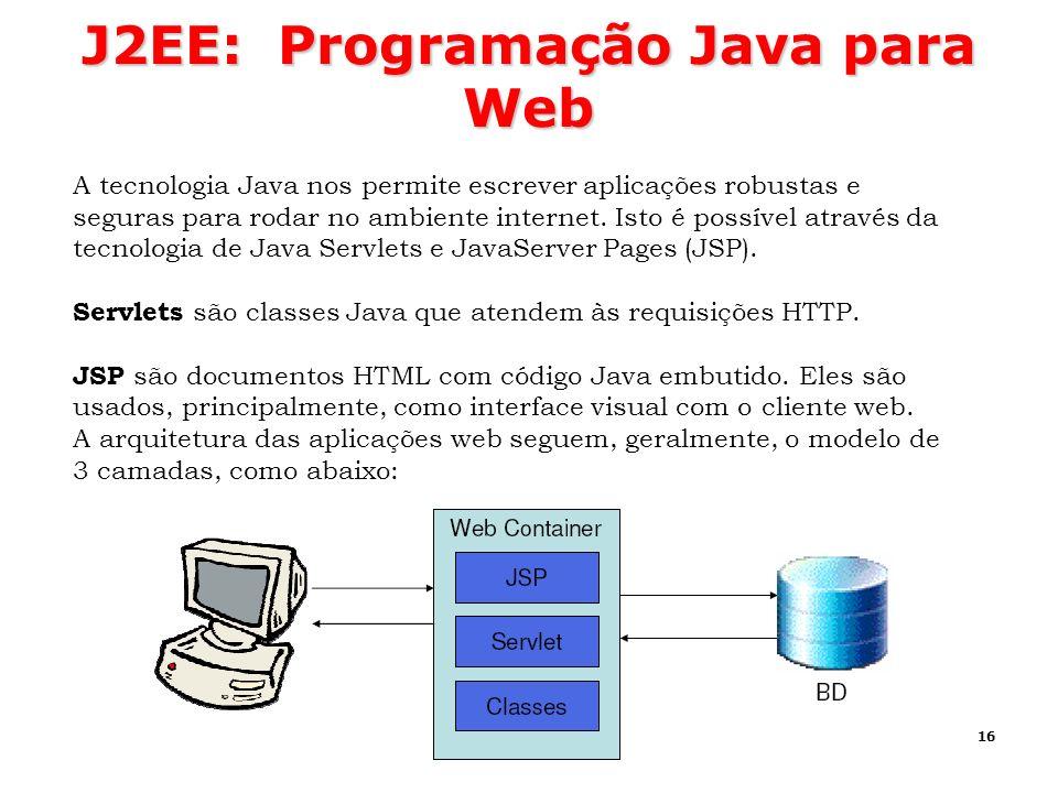 16 J2EE: Programação Java para Web A tecnologia Java nos permite escrever aplicações robustas e seguras para rodar no ambiente internet. Isto é possív
