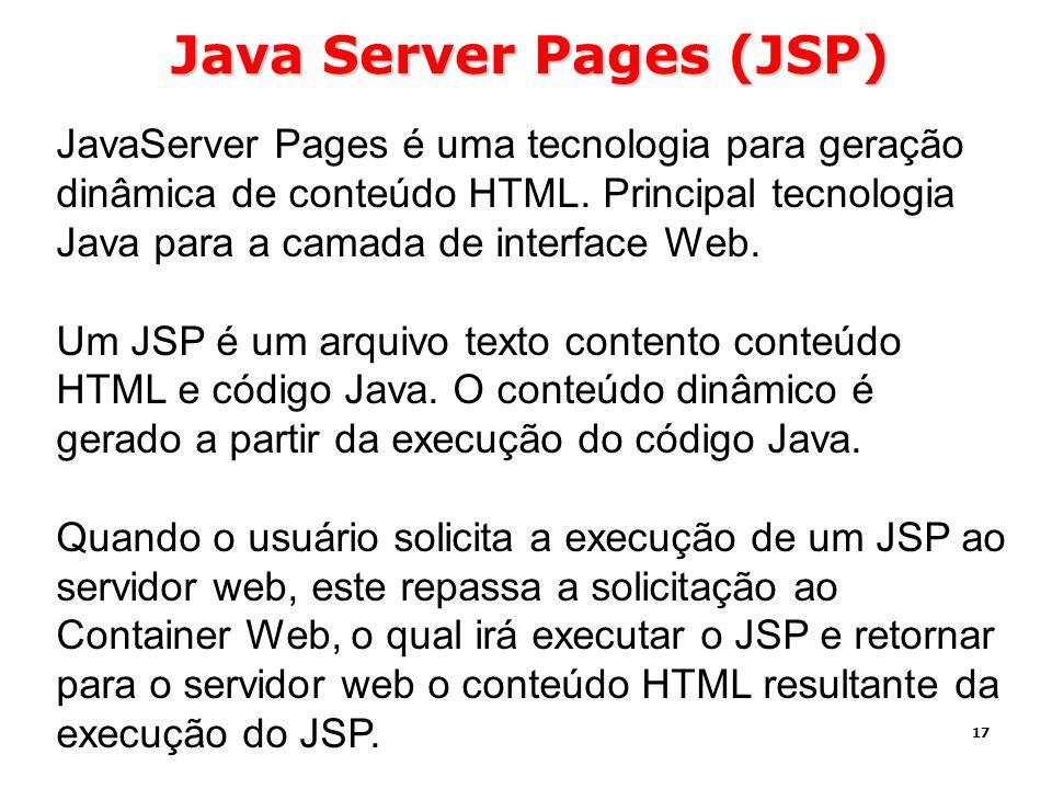 17 Java Server Pages (JSP) JavaServer Pages é uma tecnologia para geração dinâmica de conteúdo HTML. Principal tecnologia Java para a camada de interf