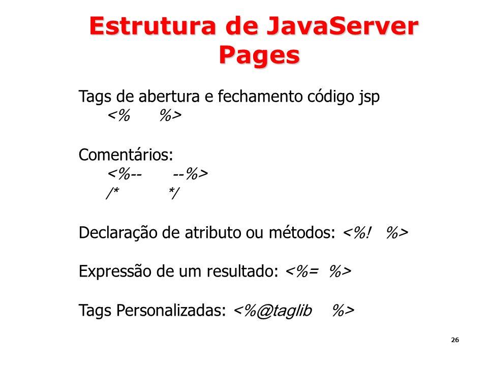 26 Estrutura de JavaServer Pages Tags de abertura e fechamento código jsp Comentários: /* */ Declaração de atributo ou métodos: Expressão de um result