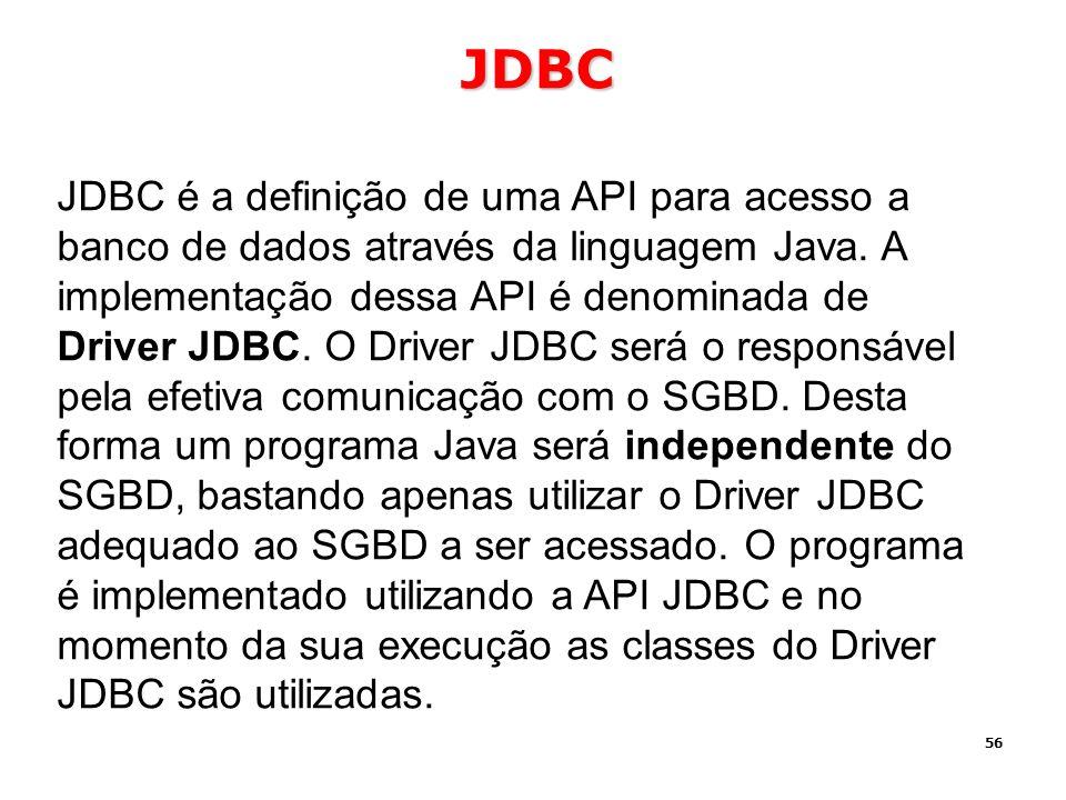 56 JDBC JDBC é a definição de uma API para acesso a banco de dados através da linguagem Java. A implementação dessa API é denominada de Driver JDBC. O
