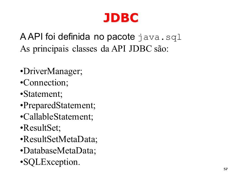 57 JDBC A API foi definida no pacote java.sql As principais classes da API JDBC são: DriverManager; Connection; Statement; PreparedStatement; Callable