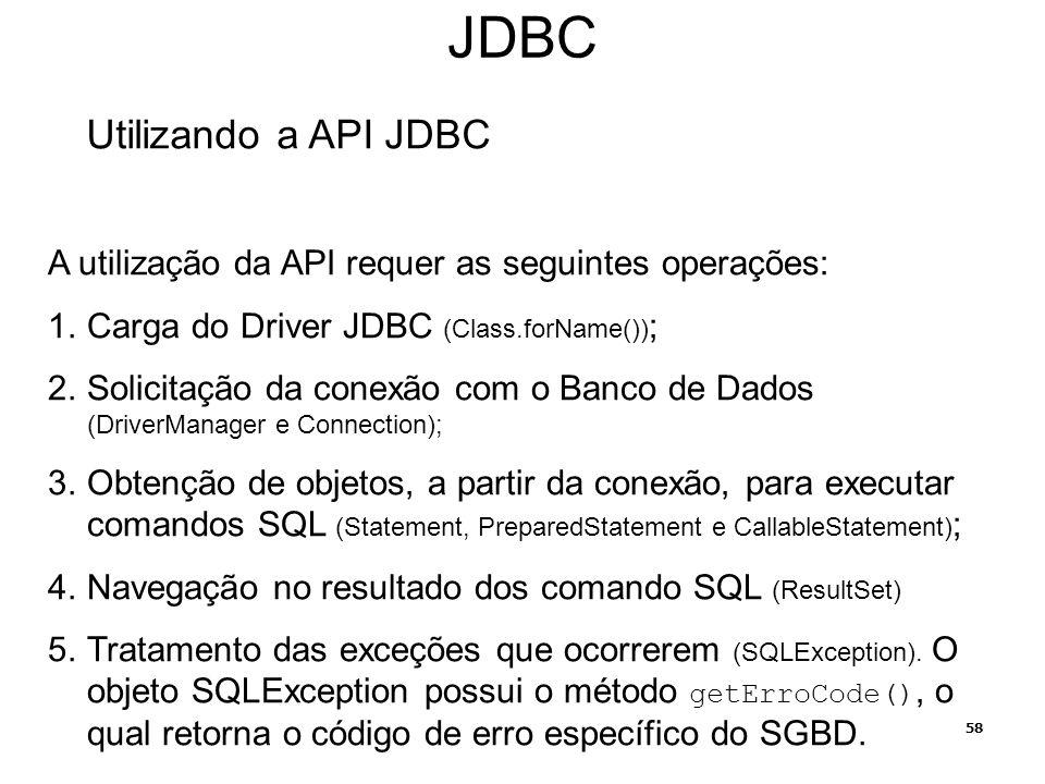 58 JDBC Utilizando a API JDBC A utilização da API requer as seguintes operações: 1.Carga do Driver JDBC (Class.forName()) ; 2.Solicitação da conexão c