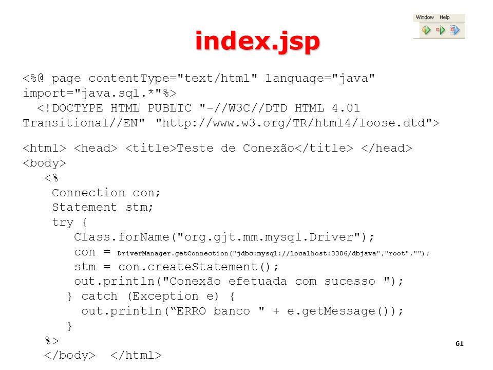 61 index.jsp Teste de Conexão <% Connection con; Statement stm; try { Class.forName(