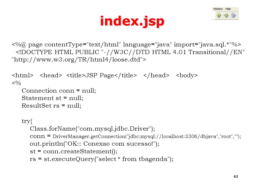 62 index.jsp JSP Page <% Connection conn = null; Statement st = null; ResultSet rs = null; try{ Class.forName(