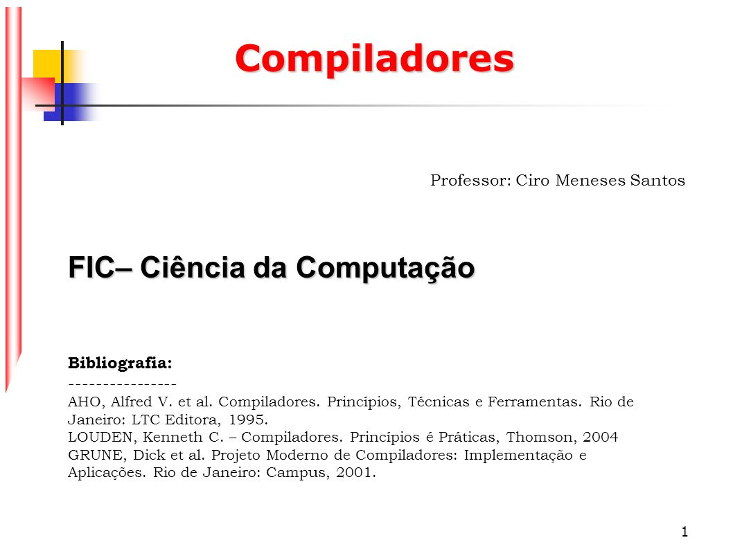 1 Compiladores Professor: Ciro Meneses Santos FIC– Ciência da Computação Bibliografia: ---------------- AHO, Alfred V. et al. Compiladores. Princípios