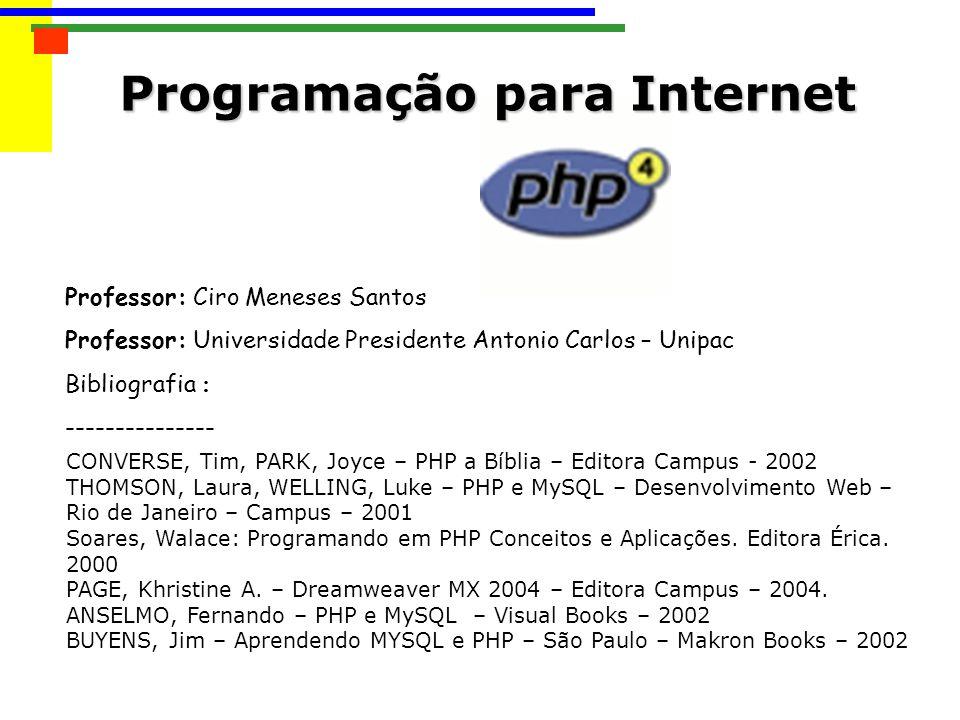 Professor: Ciro Meneses Santos Professor: Universidade Presidente Antonio Carlos – Unipac Bibliografia : --------------- Programação para Internet CONVERSE, Tim, PARK, Joyce – PHP a Bíblia – Editora Campus - 2002 THOMSON, Laura, WELLING, Luke – PHP e MySQL – Desenvolvimento Web – Rio de Janeiro – Campus – 2001 Soares, Walace: Programando em PHP Conceitos e Aplicações.