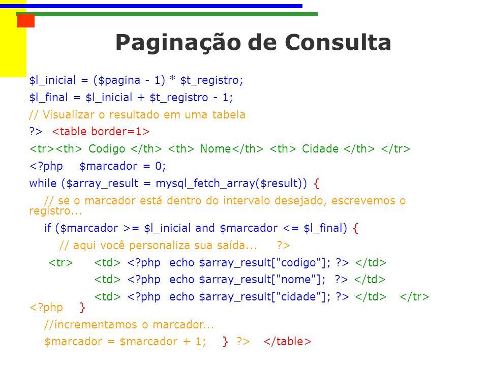 Paginação de Consulta $l_inicial = ($pagina - 1) * $t_registro; $l_final = $l_inicial + $t_registro - 1; // Visualizar o resultado em uma tabela ?> Codigo Nome Cidade <?php $marcador = 0; while ($array_result = mysql_fetch_array($result)) { // se o marcador está dentro do intervalo desejado, escrevemos o registro...