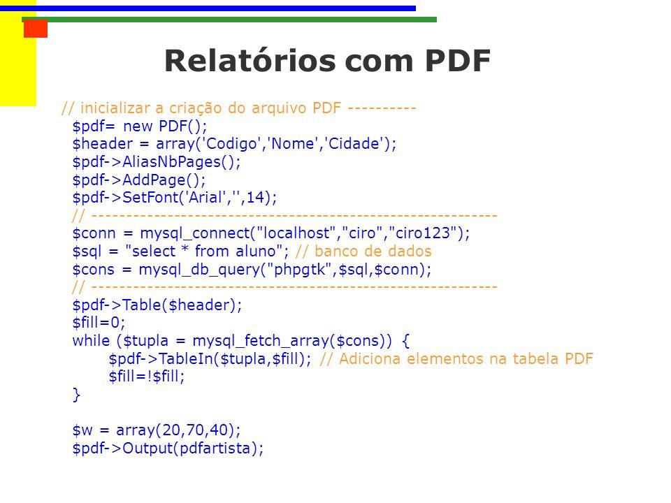 Relatórios com PDF // inicializar a criação do arquivo PDF ---------- $pdf= new PDF(); $header = array( Codigo , Nome , Cidade ); $pdf->AliasNbPages(); $pdf->AddPage(); $pdf->SetFont( Arial , ,14); // ------------------------------------------------------------ $conn = mysql_connect( localhost , ciro , ciro123 ); $sql = select * from aluno ; // banco de dados $cons = mysql_db_query( phpgtk ,$sql,$conn); // ------------------------------------------------------------ $pdf->Table($header); $fill=0; while ($tupla = mysql_fetch_array($cons)) { $pdf->TableIn($tupla,$fill); // Adiciona elementos na tabela PDF $fill=!$fill; } $w = array(20,70,40); $pdf->Output(pdfartista);