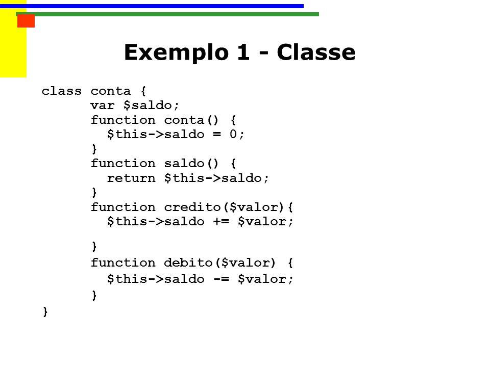 class conta { var $saldo; function conta() { $this->saldo = 0; } function saldo() { return $this->saldo; } function credito($valor){ $this->saldo += $valor; } function debito($valor) { $this->saldo -= $valor; } } Exemplo 1 - Classe