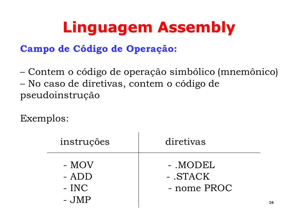 16 Linguagem Assembly Campo de Código de Operação: – Contem o código de operação simbólico (mnemônico) – No caso de diretivas, contem o código de pseu