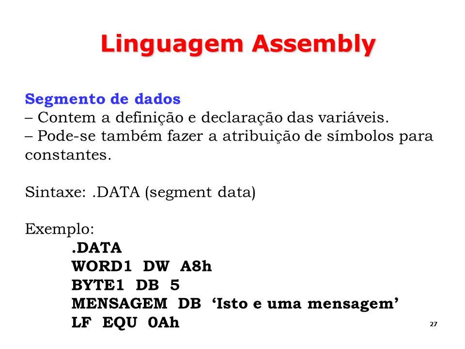 27 Linguagem Assembly Segmento de dados – Contem a definição e declaração das variáveis. – Pode-se também fazer a atribuição de símbolos para constant