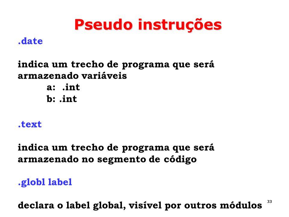 33 Pseudo instruções.date indica um trecho de programa que será armazenado variáveis a:.int b:.int.text indica um trecho de programa que será armazena