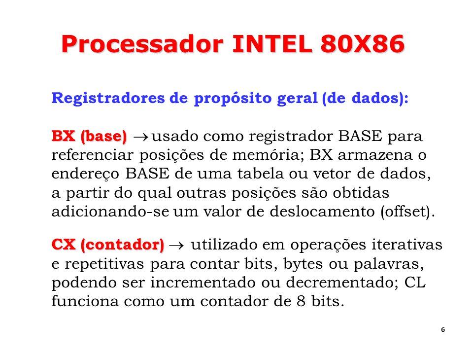 6 Processador INTEL 80X86 Registradores de propósito geral (de dados): BX (base) BX (base) usado como registrador BASE para referenciar posições de me