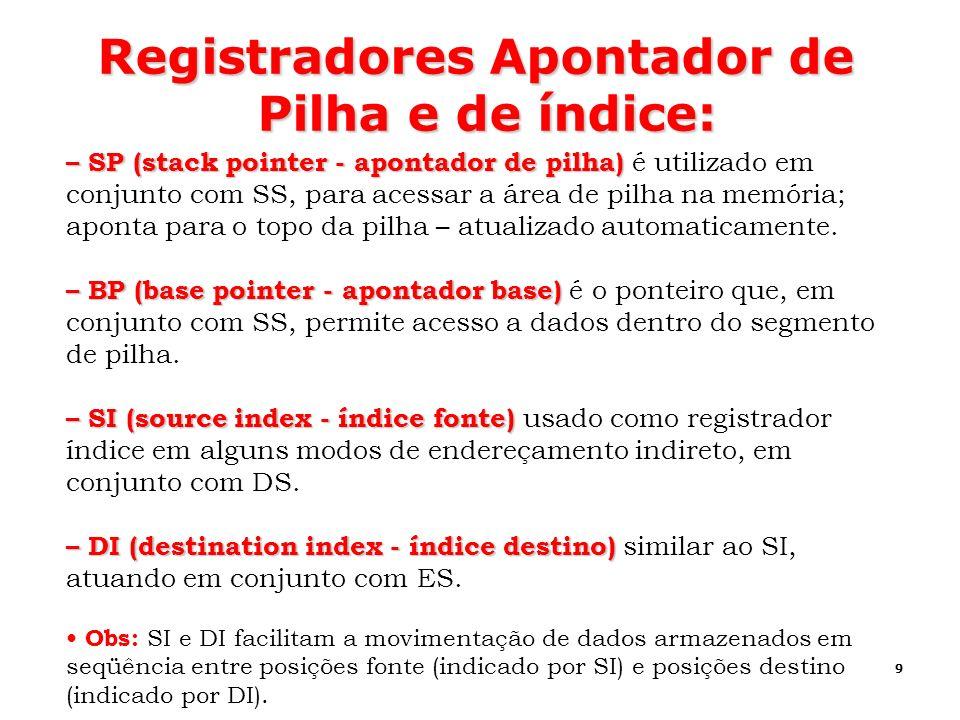 9 Registradores Apontador de Pilha e de índice: – SP (stack pointer - apontador de pilha) – SP (stack pointer - apontador de pilha) é utilizado em con