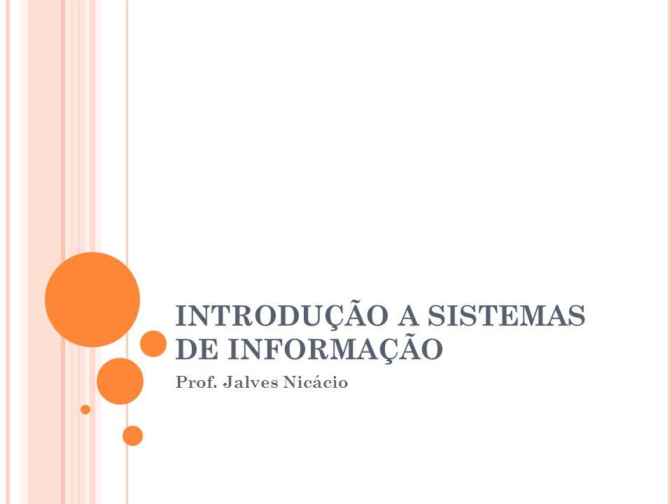 INTRODUÇÃO A SISTEMAS DE INFORMAÇÃO Prof. Jalves Nicácio