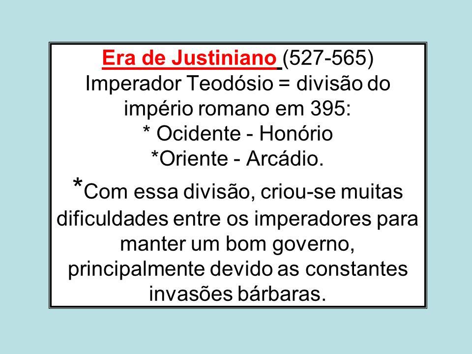 Era de Justiniano (527-565) Imperador Teodósio = divisão do império romano em 395: * Ocidente - Honório *Oriente - Arcádio. * Com essa divisão, criou-