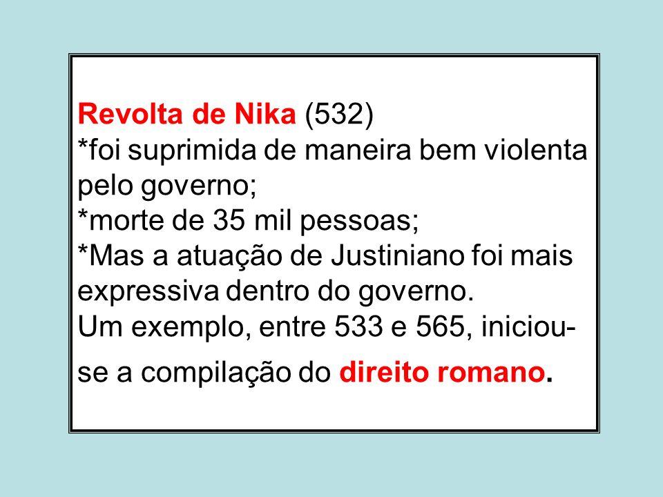 Revolta de Nika (532) *foi suprimida de maneira bem violenta pelo governo; *morte de 35 mil pessoas; *Mas a atuação de Justiniano foi mais expressiva