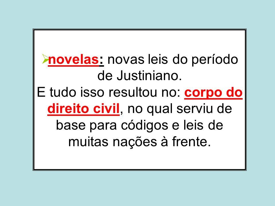 novelas: novas leis do período de Justiniano. E tudo isso resultou no: corpo do direito civil, no qual serviu de base para códigos e leis de muitas na