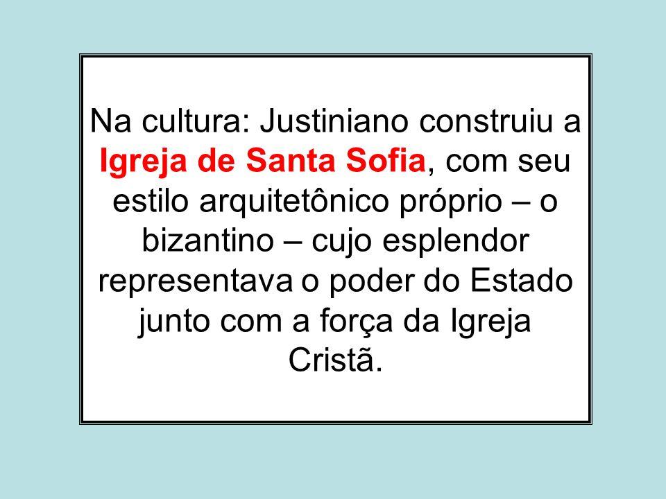 Na cultura: Justiniano construiu a Igreja de Santa Sofia, com seu estilo arquitetônico próprio – o bizantino – cujo esplendor representava o poder do