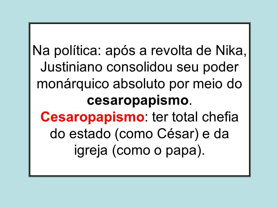 Na política: após a revolta de Nika, Justiniano consolidou seu poder monárquico absoluto por meio do cesaropapismo. Cesaropapismo: ter total chefia do