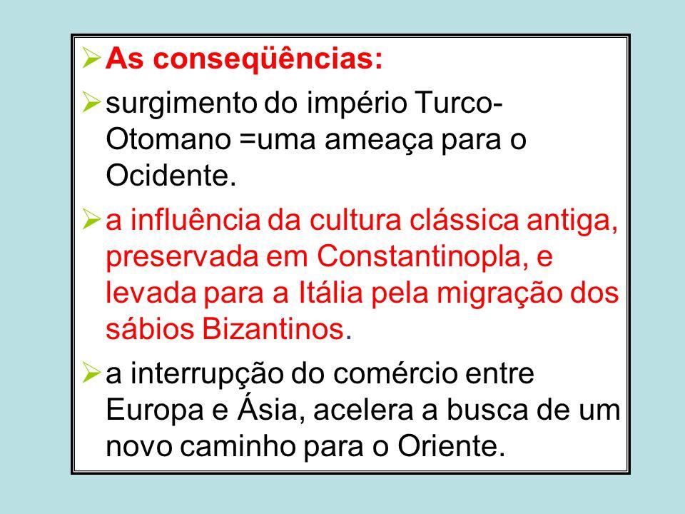 As conseqüências: surgimento do império Turco- Otomano =uma ameaça para o Ocidente. a influência da cultura clássica antiga, preservada em Constantino