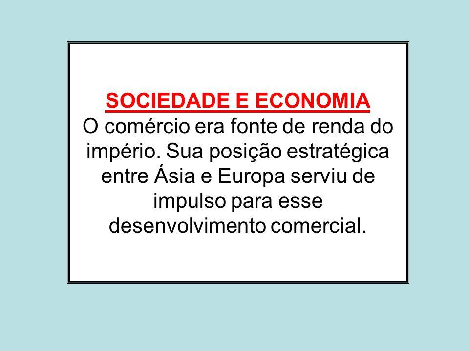 SOCIEDADE E ECONOMIA O comércio era fonte de renda do império. Sua posição estratégica entre Ásia e Europa serviu de impulso para esse desenvolvimento